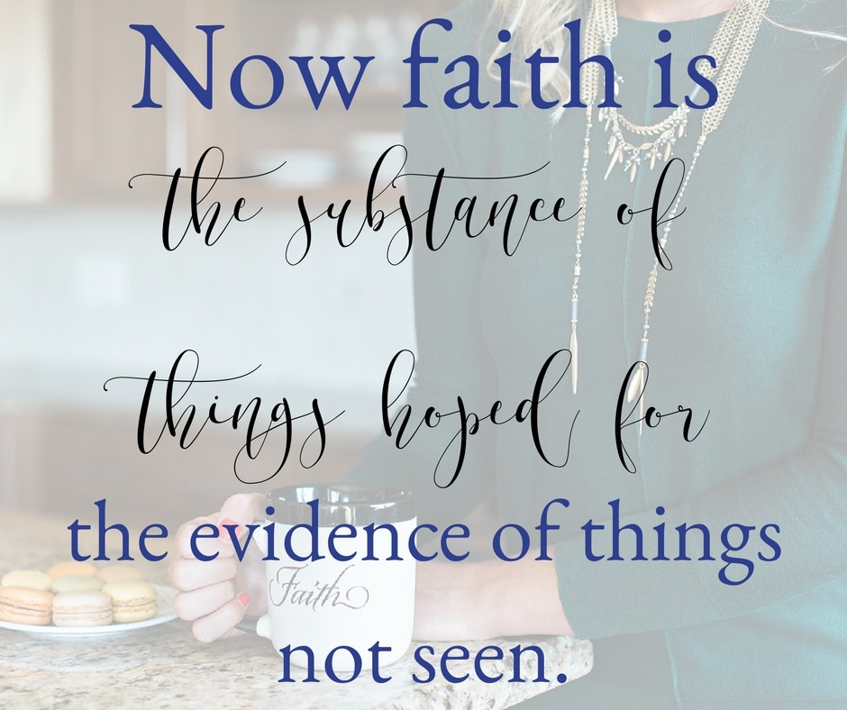 """Now faith is the substance of things hoped for, the evidence of things not seen."" Hebrews: 11:1"